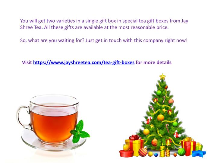 You will get two varieties in a single gift box in special tea gift boxes from Jay Shree Tea. All these gifts are available at the most reasonable price.