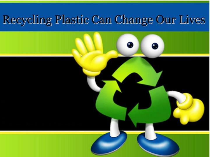 Recycling Plastic Can Change Our Lives