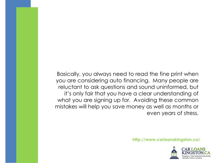 Basically, you always need to read the fine print when you are consideringauto financing. Many people are reluctant to ask questions and sound uninformed, but it's only fair that you have a clear understanding of what you are signing up for. Avoiding these common mistakes will help you save money as well as months or even years of stress.