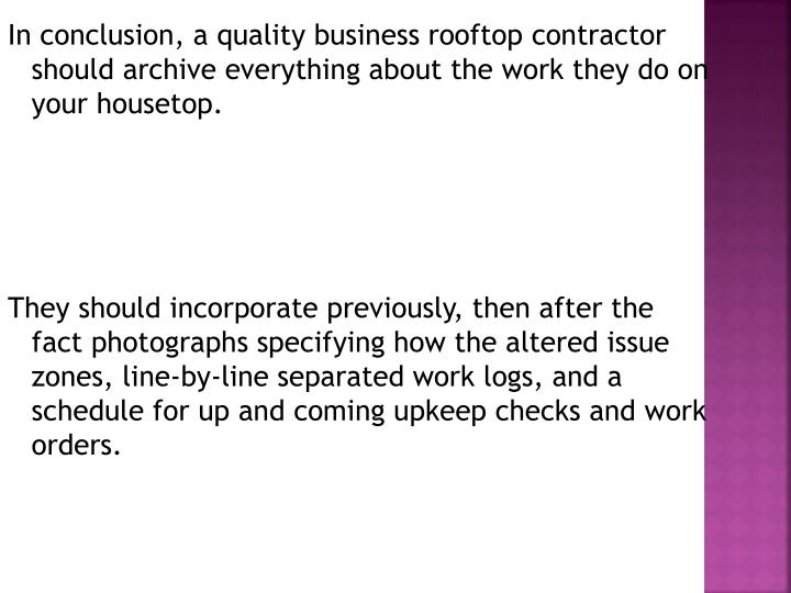 In conclusion, a quality business rooftop contractor should archive everything about the work they do on your housetop.