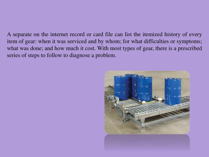 A separate on the internet record or card file can list the itemized history of every item of gear: when it was serviced and by whom; for what difficulties or symptoms; what was done; and how much it cost. With most types of gear, there is a prescribed series of steps to follow to diagnose a problem.