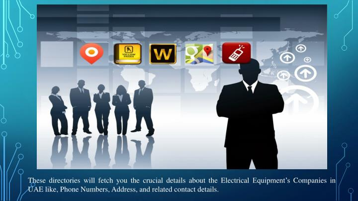 These directories will fetch you the crucial details about the Electrical Equipment's Companies in UAE like, Phone Numbers, Address, and related contact details.