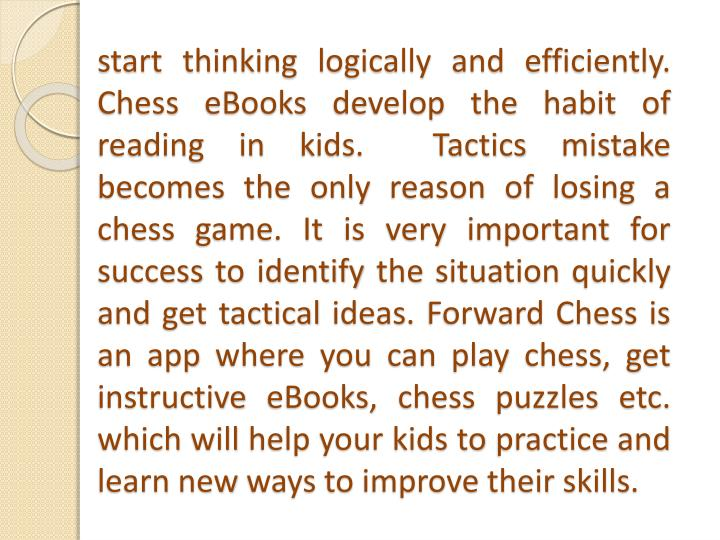 start thinking logically and efficiently. Chess eBooks develop the habit of reading in kids.  Tactics mistake becomes the only reason of losing a chess game. It is very important for success to identify the situation quickly and get tactical ideas. Forward Chess is an app where you can play chess, get instructive eBooks, chess puzzles etc. which will help your kids to practice and learn new ways to improve their skills.