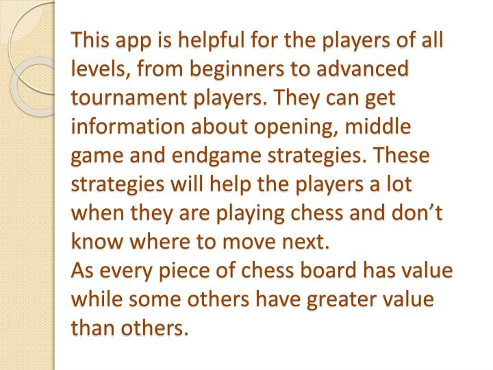 This app is helpful for the players of all levels, from beginners to advanced tournament players. They can get information about opening, middle game and endgame strategies. These strategies will help the players a lot when they are playing chess and don't know where to move next.