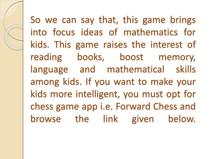 So we can say that, this game brings into focus ideas of mathematics for kids. This game raises the interest of reading books, boost memory, language and mathematical skills among kids. If you want to make your kids more intelligent, you must opt for chess game app i.e. Forward Chess and browse the link given below.