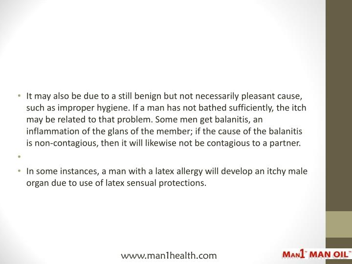 It may also be due to a still benign but not necessarily pleasant cause, such as improper hygiene. If a man has not bathed sufficiently, the itch may be related to that problem. Some men get balanitis, an inflammation of the glans of the member; if the cause of the balanitis is non-contagious, then it will likewise not be contagious to a partner.