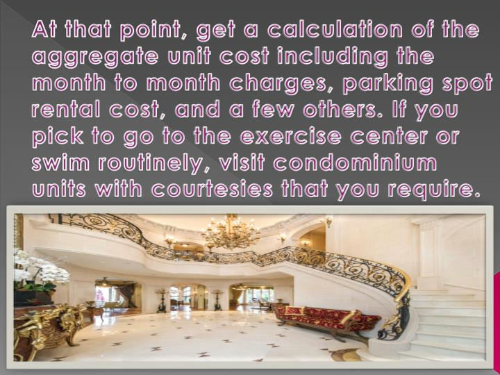 At that point, get a calculation of the aggregate unit cost including the month to month charges, parking spot rental cost, and a few others. If you pick to go to the exercise center or swim routinely, visit condominium units with courtesies that you require.