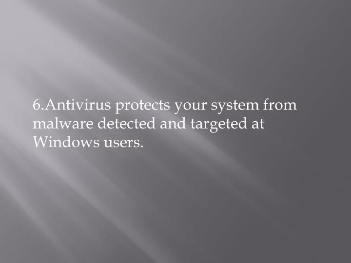 6.Antivirus protects your system from malware detected and targeted at Windows users.