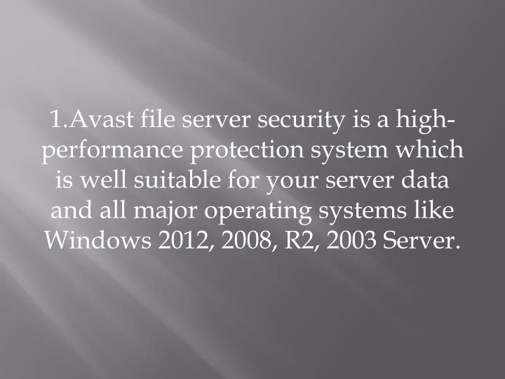 1.Avast file server security is a high-performance protection system which is well suitable for your server data and all major operating systems like Windows 2012, 2008, R2, 2003 Server.