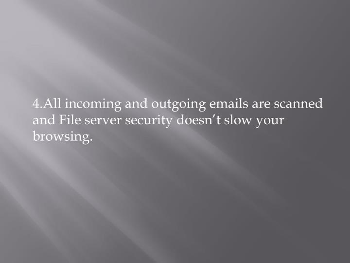 4.All incoming and outgoing emails are scanned and File server security doesn't slow your browsing.
