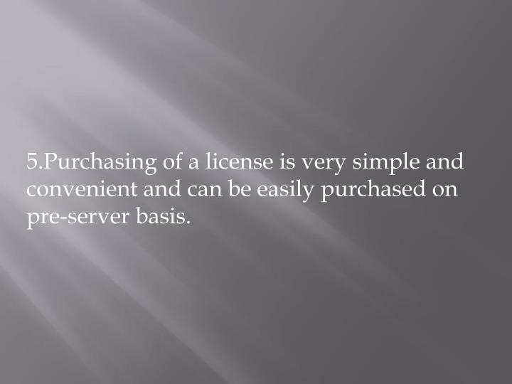 5.Purchasing of a license is very simple and convenient and can be easily purchased on pre-server basis.