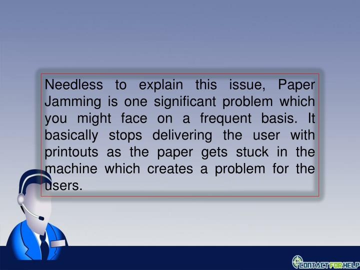 Needless to explain this issue, Paper Jamming is one significant problem which you might face on a frequent basis. It basically stops delivering the user with printouts as the paper gets stuck in the machine which creates a problem for the users.