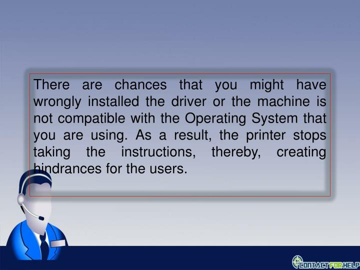 There are chances that you might have wrongly installed the driver or the machine is not compatible with the Operating System that you are using. As a result, the printer stops taking the instructions, thereby, creating hindrances for the users.