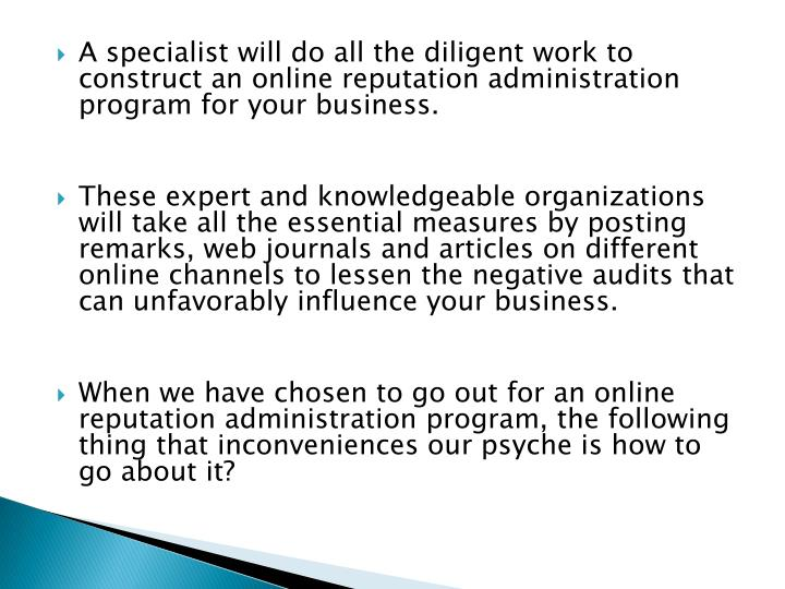 A specialist will do all the diligent work to construct an online reputation administration program for your business.