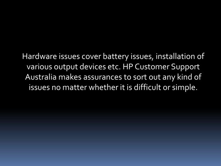 Hardware issues cover battery issues, installation of various output devices etc. HP Customer Support Australia makes assurances to sort out any kind of issues no matter whether it is difficult or simple.