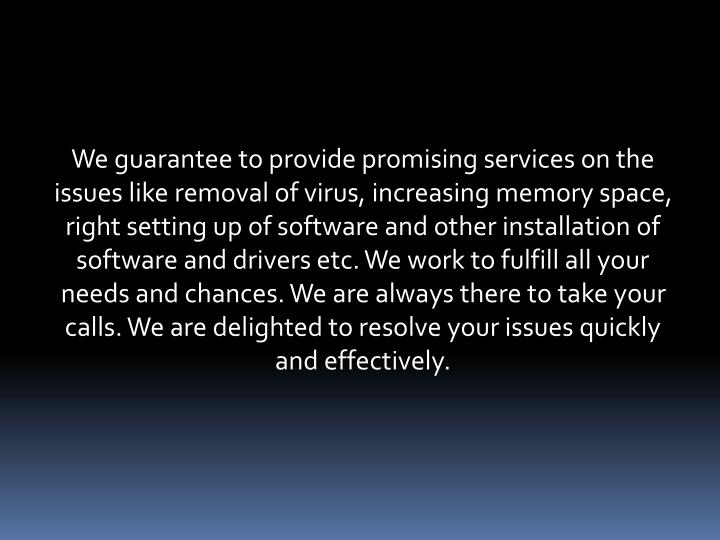 We guarantee to provide promising services on the issues like removal of virus, increasing memory space, right setting up of software and other installation of software and drivers etc. We work to fulfill all your needs and chances. We are always there to take your calls. We are delighted to resolve your issues quickly and effectively.