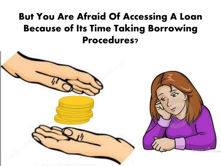 But you are afraid of accessing a loan because of its time taking borrowing procedures