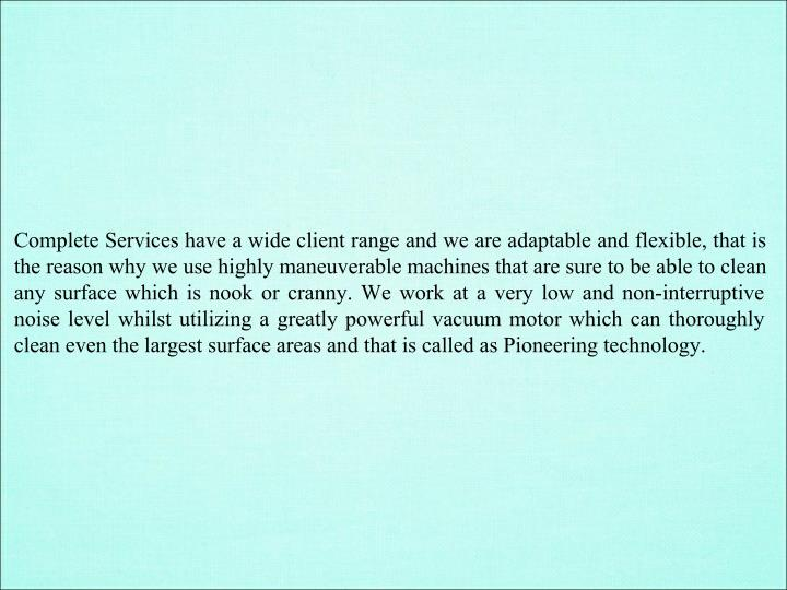 Complete Services have a wide client range and we are adaptable and flexible, that is