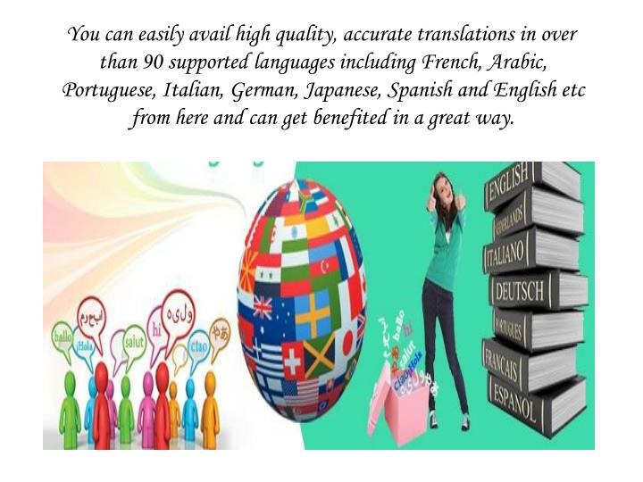 You can easily avail high quality, accurate translations in over