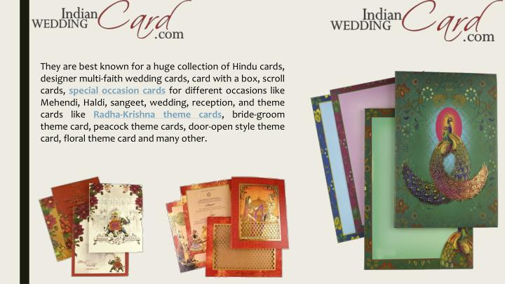 They are best known for a huge collection of Hindu cards, designer multi-faith wedding cards, card with a box, scroll cards,
