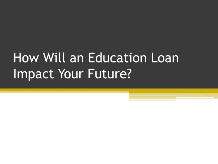 How will an education loan impact your future