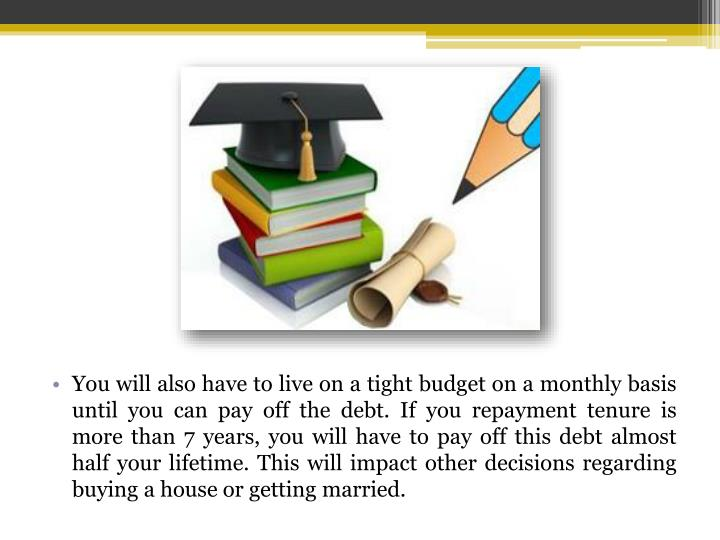 You will also have to live on a tight budget on a monthly basis until you can pay off the debt. If you repayment tenure is more than 7 years, you will have to pay off this debt almost half your lifetime. This will impact other decisions regarding buying a house or getting married.