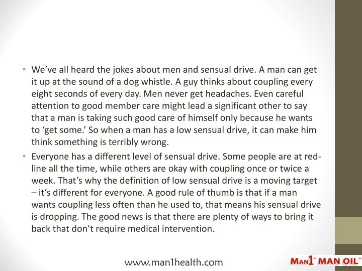 We've all heard the jokes about men and sensual drive. A man can get it up at the sound of a dog w...