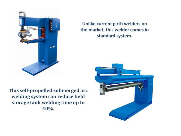 Unlike current girth welders on the market, this welder comes in standard system.
