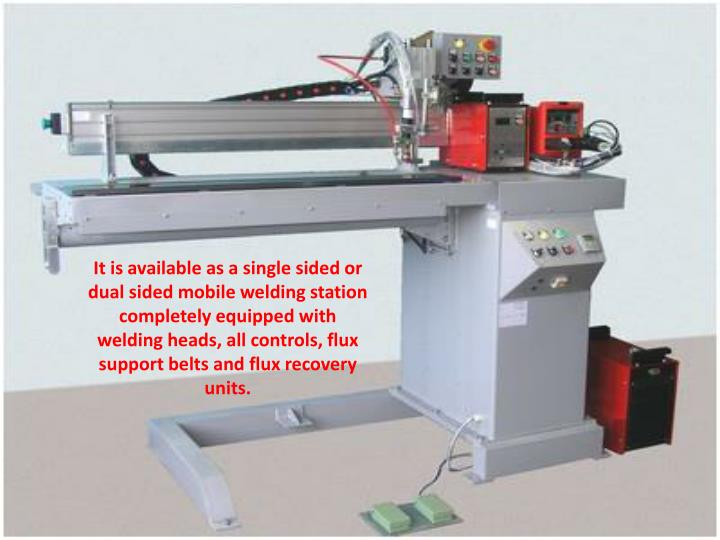 It is available as a single sided or dual sided mobile welding station completely equipped with welding heads, all controls, flux support belts and flux recovery units.