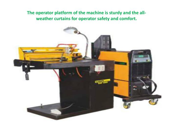 The operator platform of the machine is sturdy and the all-weather curtains for operator safety and comfort.