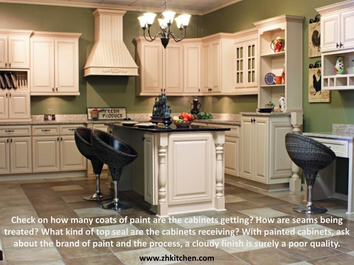 Check on how many coats of paint are the cabinets getting? How are seams being treated? What kind of top seal are the cabinets receiving? With painted cabinets, ask about the brand of paint and the process, a cloudy finish is surely a poor
