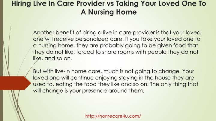 Another benefit of hiring a live in care provider is that your loved one will receive personalized care. If you take your loved one to a nursing home, they are probably going to be given food that they do not like, forced to share rooms with people they do not like, and so on.