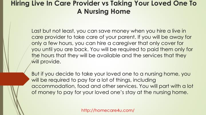 Last but not least, you can save money when you hire a live in care provider to take care of your parent. If you will be away for only a few hours, you can hire a caregiver that only cover for you until you are back. You will be required to paid them only for the hours that they will be available and the services that they will provide.