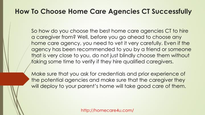 So how do you choose the best home care agencies CT to hire a caregiver from? Well, before you go ahead to choose any home care agency, you need to vet it very carefully. Even if the agency has been recommended to you by a friend or someone that is very close to you, do not just blindly choose them without taking some time to verify if they hire qualified caregivers.