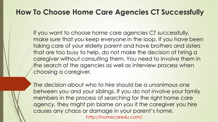 If you want to choose home care agencies CT successfully, make sure that you keep everyone in the loop. If you have been taking care of your elderly parent and have brothers and sisters that are too busy to help, do not make the decision of hiring a caregiver without consulting them. You need to involve them in the search of the agencies as well as interview process when choosing a caregiver.