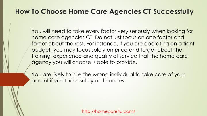 You will need to take every factor very seriously when looking for home care agencies CT. Do not just focus on one factor and forget about the rest. For instance, if you are operating on a tight budget, you may focus solely on price and forget about the training, experience and quality of service that the home care agency you will choose is able to provide.