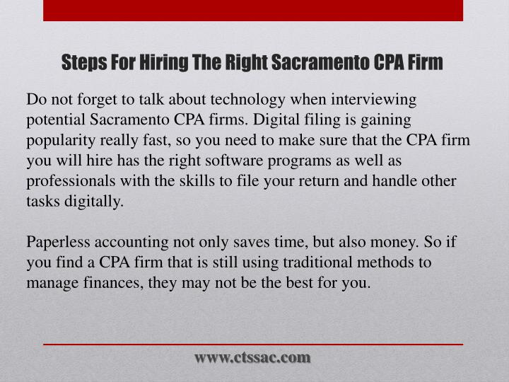 Do not forget to talk about technology when interviewing potential Sacramento CPA firms. Digital filing is gaining popularity really fast, so you need to make sure that the CPA firm you will hire has the right software programs as well as professionals with the skills to file your return and handle other tasks digitally.