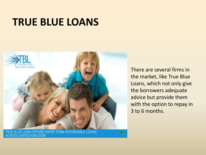 There are several firms in the market, like True Blue Loans, which not only give the borrowers adequate advice but provide them with the option to repay in 3 to 6 months.