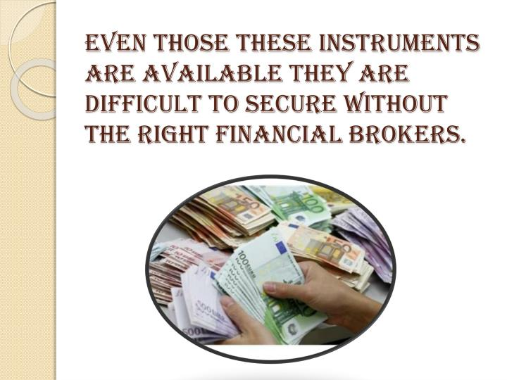 Even those these instruments are available they are difficult to secure without the right financial brokers.