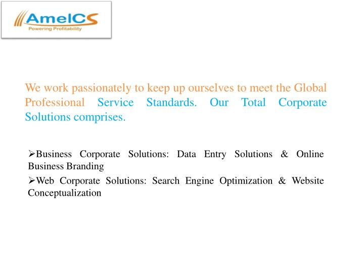 We work passionately to keep up ourselves to meet the Global Professional