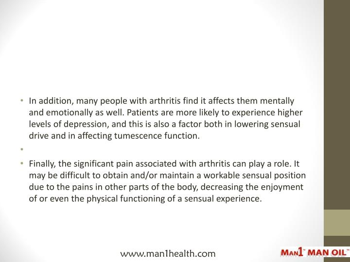 In addition, many people with arthritis find it affects them mentally and emotionally as well. Patients are more likely to experience higher levels of depression, and this is also a factor both in lowering sensual drive and in affecting tumescence function.