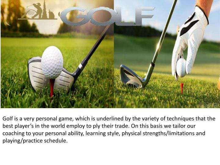 Golf is a very personal game, which is underlined by the variety of techniques that the best player's in the world employ to ply their trade. On this basis we tailor our coaching to your personal ability, learning style, physical strengths/limitations and playing/practice schedule.