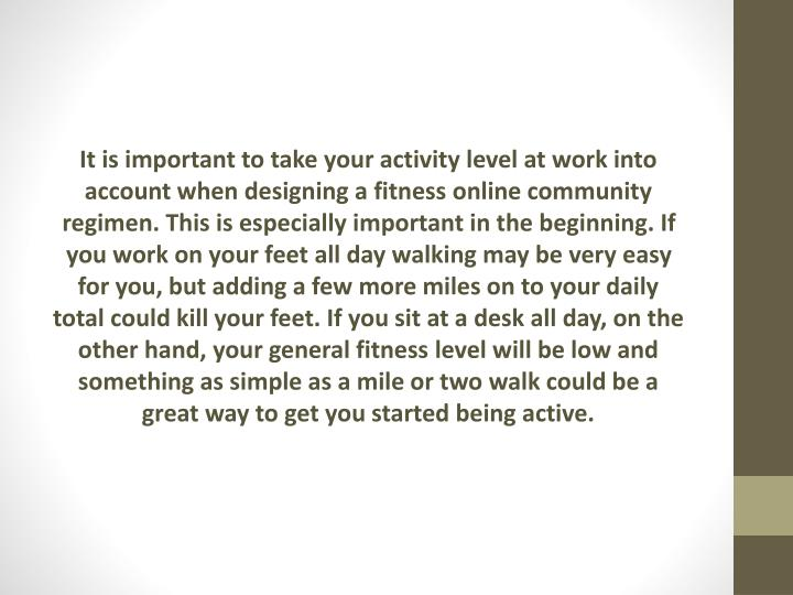 It is important to take your activity level at work into account when designing a fitness online community regimen. This is especially important in the beginning. If you work on your feet all day walking may be very easy for you, but adding a few more miles on to your daily total could kill your feet. If you sit at a desk all day, on the other hand, your general fitness level will be low and something as simple as a mile or two walk could be a great way to get you started being active.