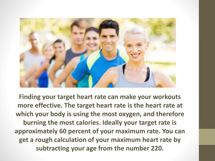 Finding your target heart rate can make your workouts more effective. The target heart rate is the heart rate at which your body is using the most oxygen, and therefore burning the most calories. Ideally your target rate is approximately 60 percent of your maximum rate. You can get a rough calculation of your maximum heart rate by subtracting your age from the number 220.