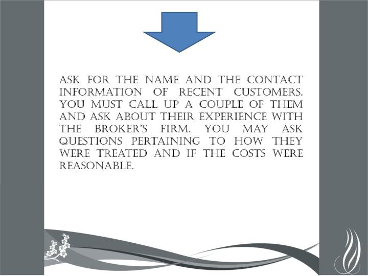 Ask for the name and the contact information of recent customers. You must call up a couple of them and ask about their experience with the broker's firm. You may ask questions pertaining to how they were treated and if the costs were reasonable.