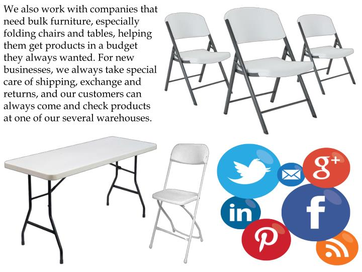 We also work with companies that need bulk furniture, especially folding chairs and tables, helping them get products in a budget they always wanted. For new businesses, we always take special care of shipping, exchange and returns, and our customers can always come and check products at one of our several warehouses.