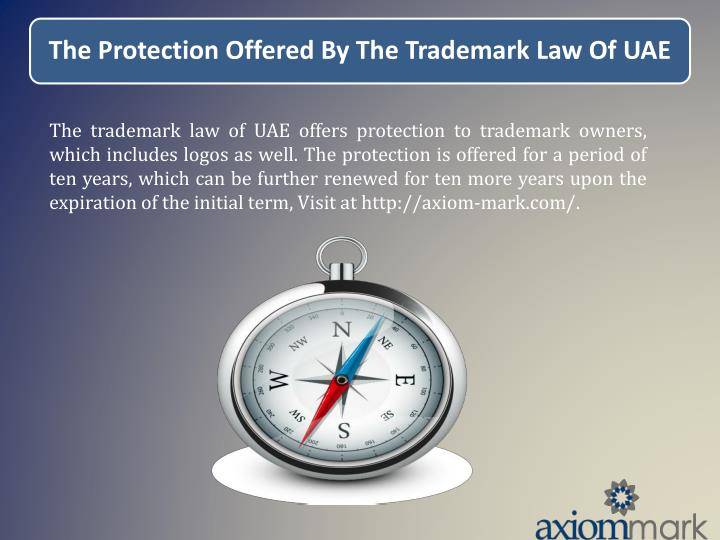 The trademark law of UAE offers protection to trademark owners, which includes logos as well. The protection is offered for a period of ten years, which can be further renewed for ten more years upon the expiration of the initial term, Visit at http://axiom-mark.com/.