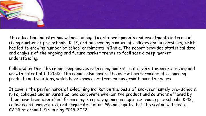 The education industry has witnessed significant developments and investments in terms of rising number of pre-schools, K-12, and burgeoning number of colleges and universities, which has led to growing number of school enrolments in India. The report provides statistical data and analysis of the ongoing and future market trends to facilitate a deep market understanding.