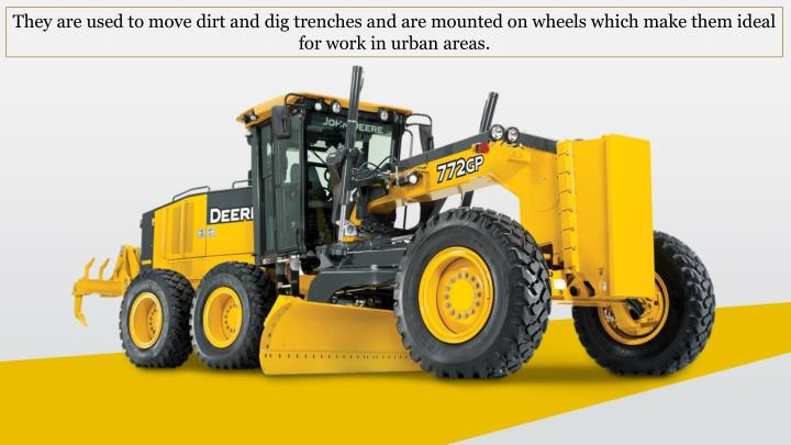 They are used to move dirt and dig trenches and are mounted on wheels which make them ideal for work in urban areas.