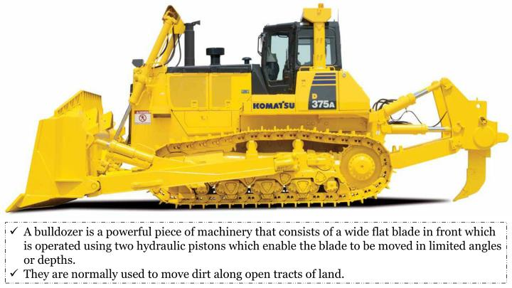 A bulldozer is a powerful piece of machinery that consists of a wide flat blade in front which is operated using two hydraulic pistons which enable the blade to be moved in limited angles or depths.